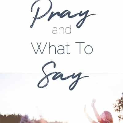 How To Pray & What To Say {The Prayer Series}