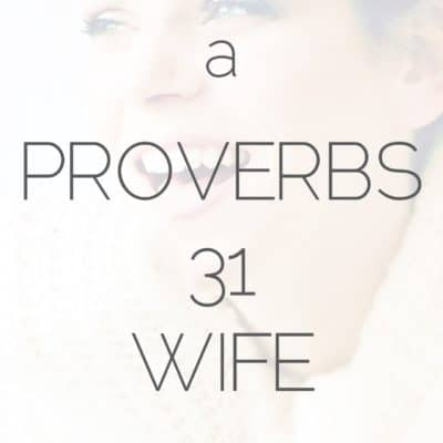 Becoming A Proverbs 31 Wife Your Husband Is Proud Of